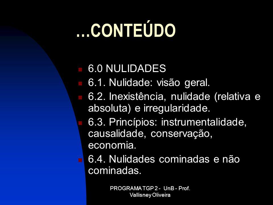 PROGRAMA TGP 2 - UnB - Prof. Vallisney Oliveira …CONTEÚDO 6.0 NULIDADES 6.1. Nulidade: visão geral. 6.2. Inexistência, nulidade (relativa e absoluta)