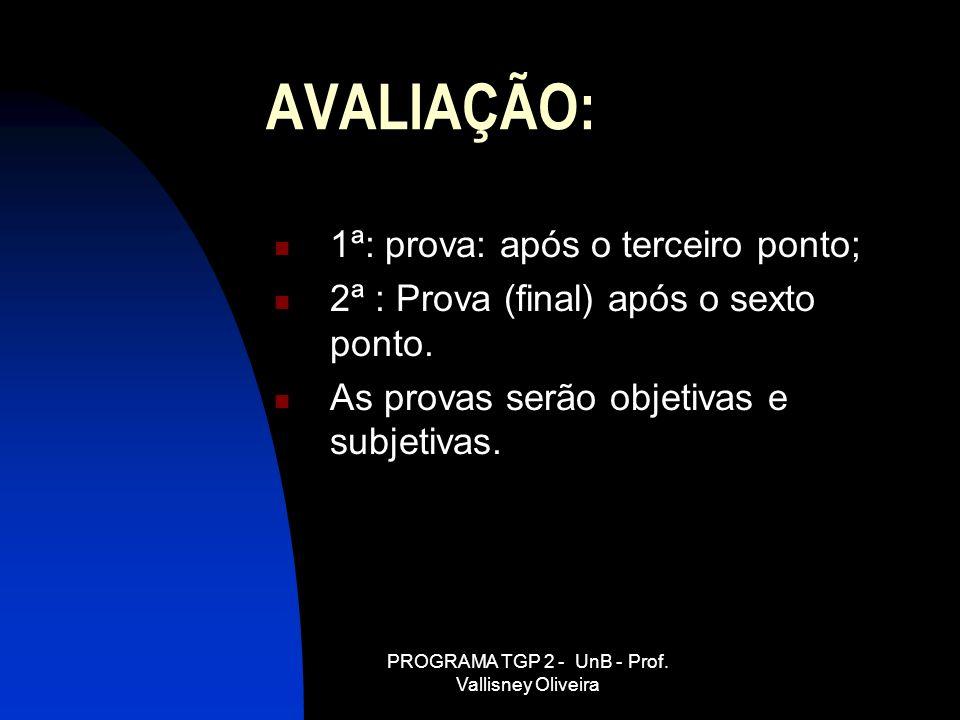 PROGRAMA TGP 2 - UnB - Prof. Vallisney Oliveira AVALIAÇÃO: 1ª: prova: após o terceiro ponto; 2ª : Prova (final) após o sexto ponto. As provas serão ob
