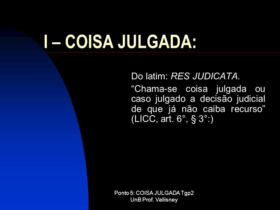 Ponto 5: COISA JULGADA Tgp2 UnB Prof. Vallisney I – COISA JULGADA: Do latim: RES JUDICATA. Chama-se coisa julgada ou caso julgado a decisão judicial d
