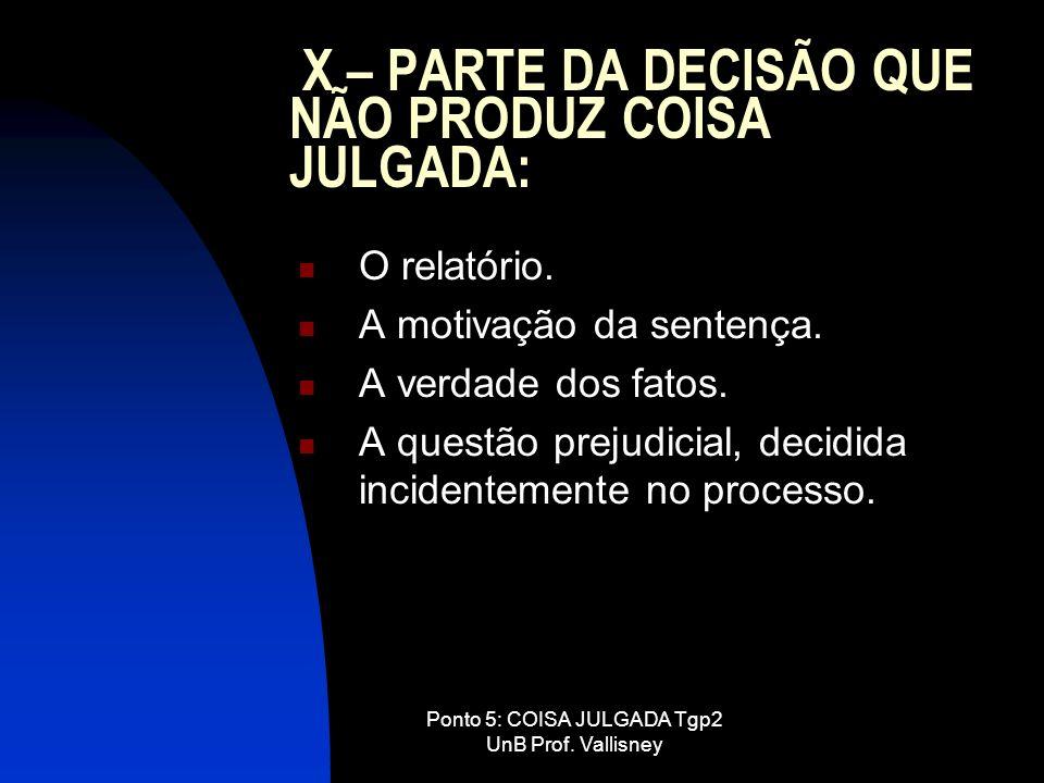 Ponto 5: COISA JULGADA Tgp2 UnB Prof. Vallisney X – PARTE DA DECISÃO QUE NÃO PRODUZ COISA JULGADA: O relatório. A motivação da sentença. A verdade dos