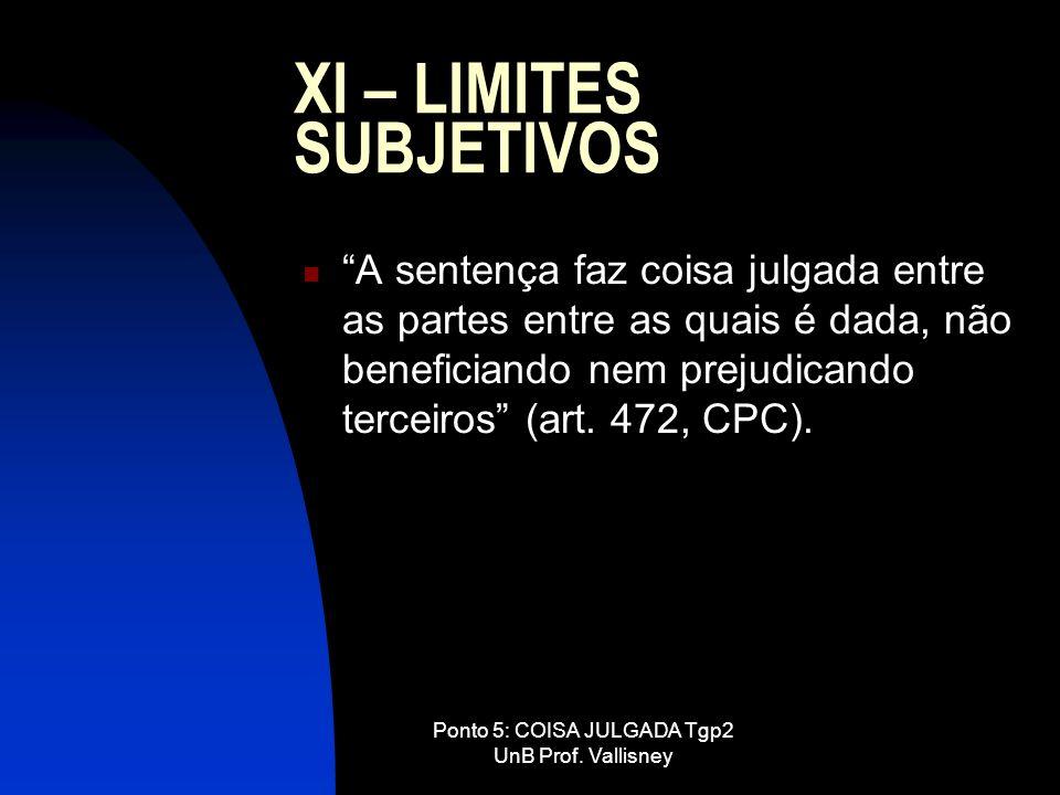 Ponto 5: COISA JULGADA Tgp2 UnB Prof. Vallisney XI – LIMITES SUBJETIVOS A sentença faz coisa julgada entre as partes entre as quais é dada, não benefi