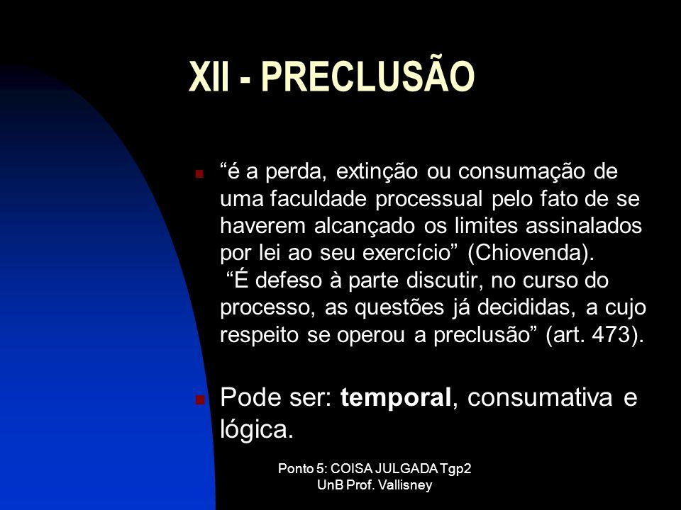 Ponto 5: COISA JULGADA Tgp2 UnB Prof. Vallisney XII - PRECLUSÃO é a perda, extinção ou consumação de uma faculdade processual pelo fato de se haverem