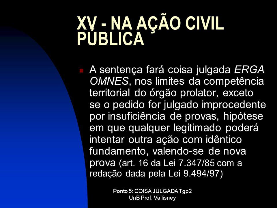 Ponto 5: COISA JULGADA Tgp2 UnB Prof. Vallisney XV - NA AÇÃO CIVIL PÚBLICA A sentença fará coisa julgada ERGA OMNES, nos limites da competência territ