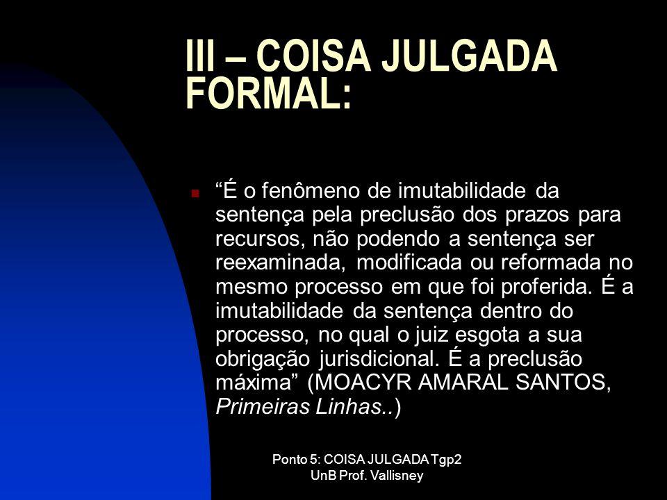 Ponto 5: COISA JULGADA Tgp2 UnB Prof. Vallisney III – COISA JULGADA FORMAL: É o fenômeno de imutabilidade da sentença pela preclusão dos prazos para r