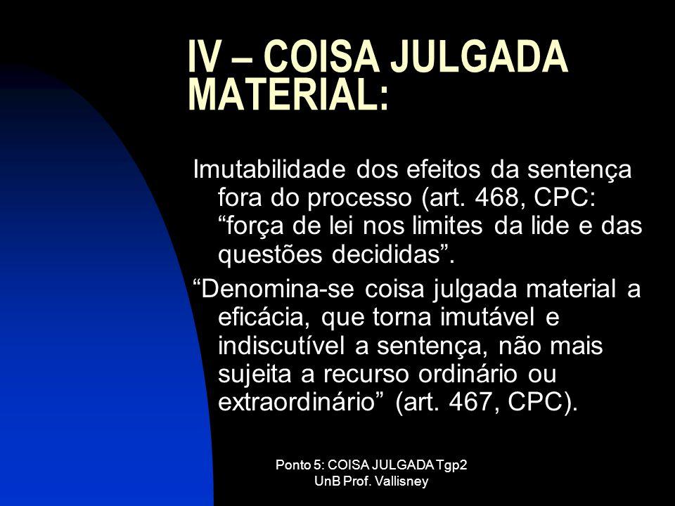 Ponto 5: COISA JULGADA Tgp2 UnB Prof. Vallisney IV – COISA JULGADA MATERIAL: Imutabilidade dos efeitos da sentença fora do processo (art. 468, CPC: fo