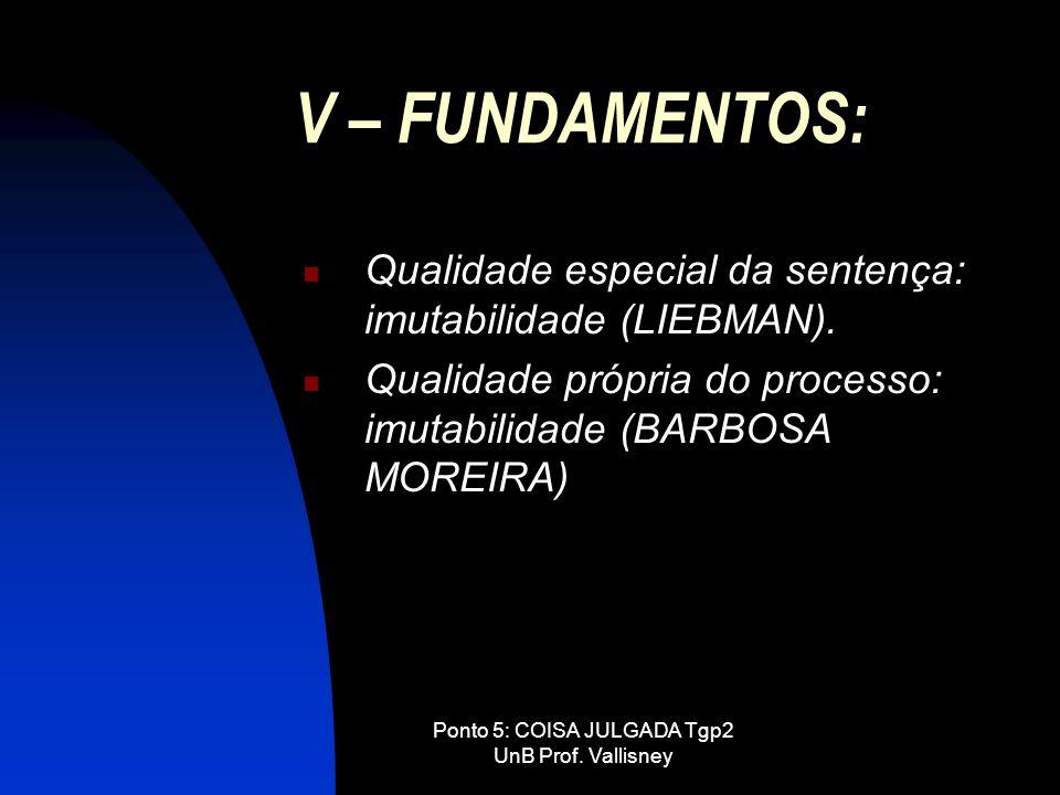 Ponto 5: COISA JULGADA Tgp2 UnB Prof. Vallisney V – FUNDAMENTOS: Qualidade especial da sentença: imutabilidade (LIEBMAN). Qualidade própria do process