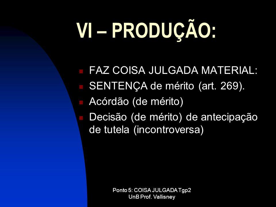 Ponto 5: COISA JULGADA Tgp2 UnB Prof. Vallisney VI – PRODUÇÃO: FAZ COISA JULGADA MATERIAL: SENTENÇA de mérito (art. 269). Acórdão (de mérito) Decisão