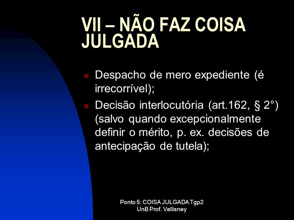 Ponto 5: COISA JULGADA Tgp2 UnB Prof. Vallisney VII – NÃO FAZ COISA JULGADA Despacho de mero expediente (é irrecorrível); Decisão interlocutória (art.