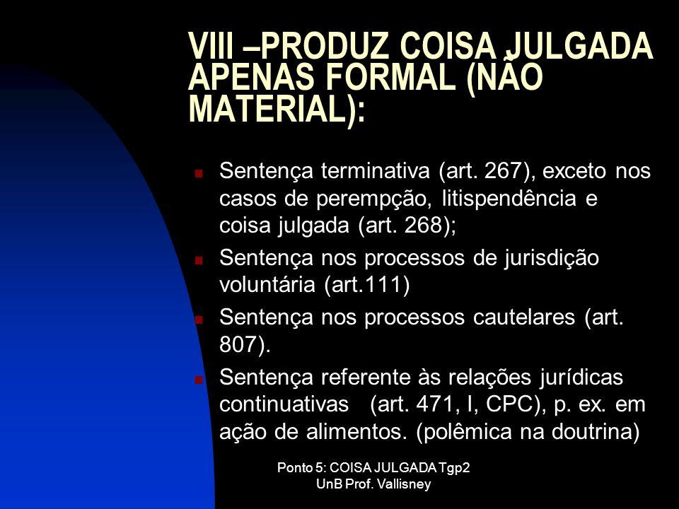 Ponto 5: COISA JULGADA Tgp2 UnB Prof. Vallisney VIII –PRODUZ COISA JULGADA APENAS FORMAL (NÃO MATERIAL): Sentença terminativa (art. 267), exceto nos c