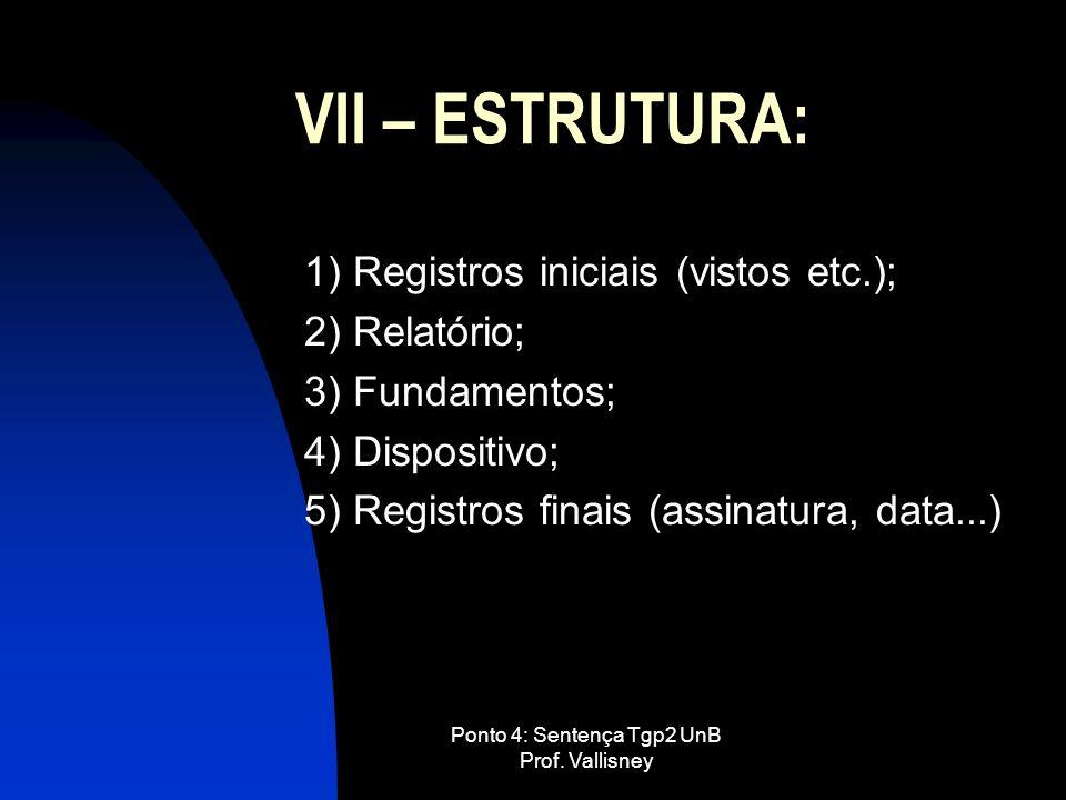 Ponto 4: Sentença Tgp2 UnB Prof. Vallisney VII – ESTRUTURA: 1) Registros iniciais (vistos etc.); 2) Relatório; 3) Fundamentos; 4) Dispositivo; 5) Regi
