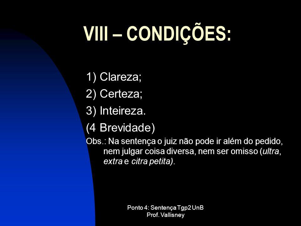 Ponto 4: Sentença Tgp2 UnB Prof. Vallisney VIII – CONDIÇÕES: 1) Clareza; 2) Certeza; 3) Inteireza. (4 Brevidade) Obs.: Na sentença o juiz não pode ir