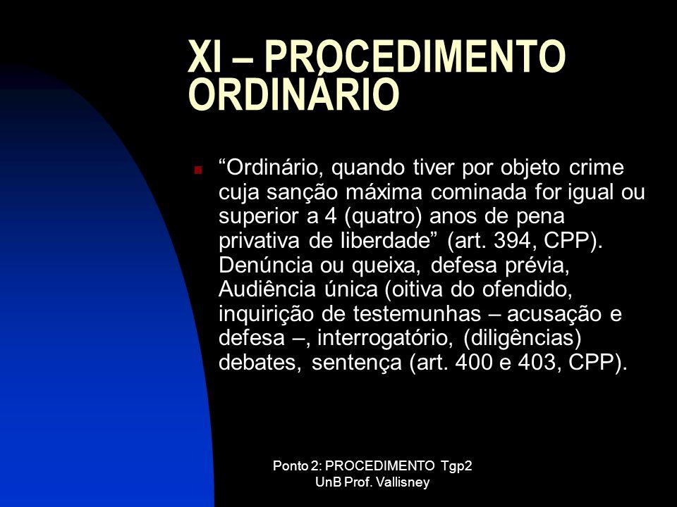 Ponto 2: PROCEDIMENTO Tgp2 UnB Prof. Vallisney XI – PROCEDIMENTO ORDINÁRIO Ordinário, quando tiver por objeto crime cuja sanção máxima cominada for ig