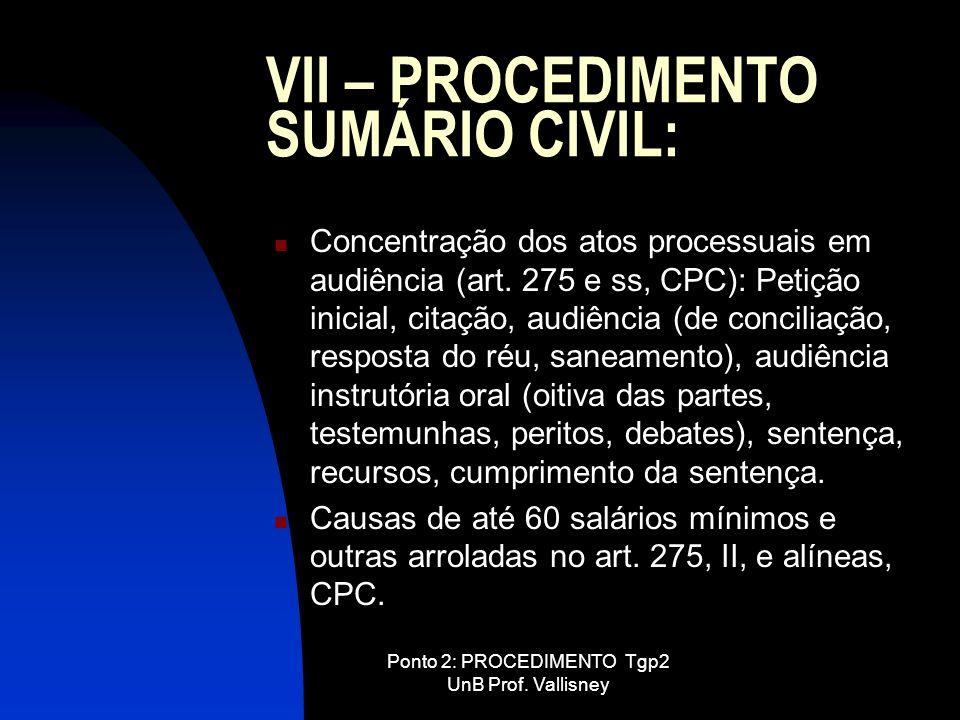 Ponto 2: PROCEDIMENTO Tgp2 UnB Prof. Vallisney VII – PROCEDIMENTO SUMÁRIO CIVIL: Concentração dos atos processuais em audiência (art. 275 e ss, CPC):
