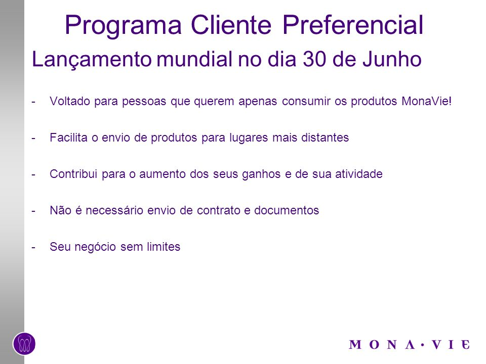 Programa Cliente Preferencial Lançamento mundial no dia 30 de Junho -Voltado para pessoas que querem apenas consumir os produtos MonaVie! -Facilita o