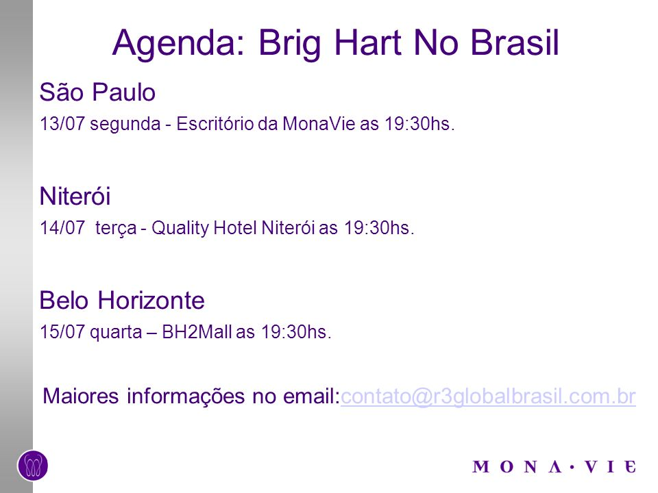 Agenda: Brig Hart No Brasil São Paulo 13/07 segunda - Escritório da MonaVie as 19:30hs. Niterói 14/07 terça - Quality Hotel Niterói as 19:30hs. Belo H