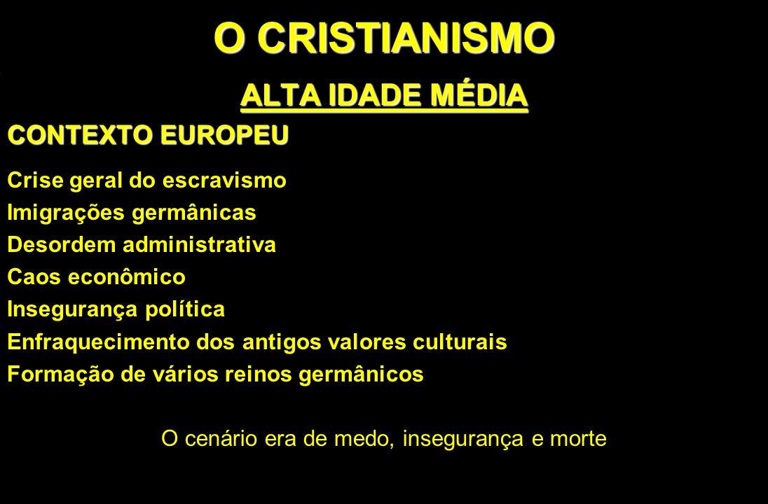 O CRISTIANISMO ALTA IDADE MÉDIA CONTEXTO EUROPEU Crise geral do escravismo Imigrações germânicas Desordem administrativa Caos econômico Insegurança po