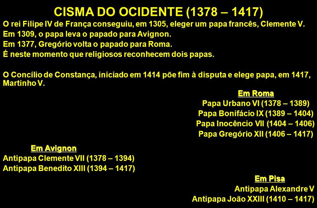 CISMA DO OCIDENTE (1378 – 1417) O rei Filipe IV de França conseguiu, em 1305, eleger um papa francês, Clemente V. Em 1309, o papa leva o papado para A