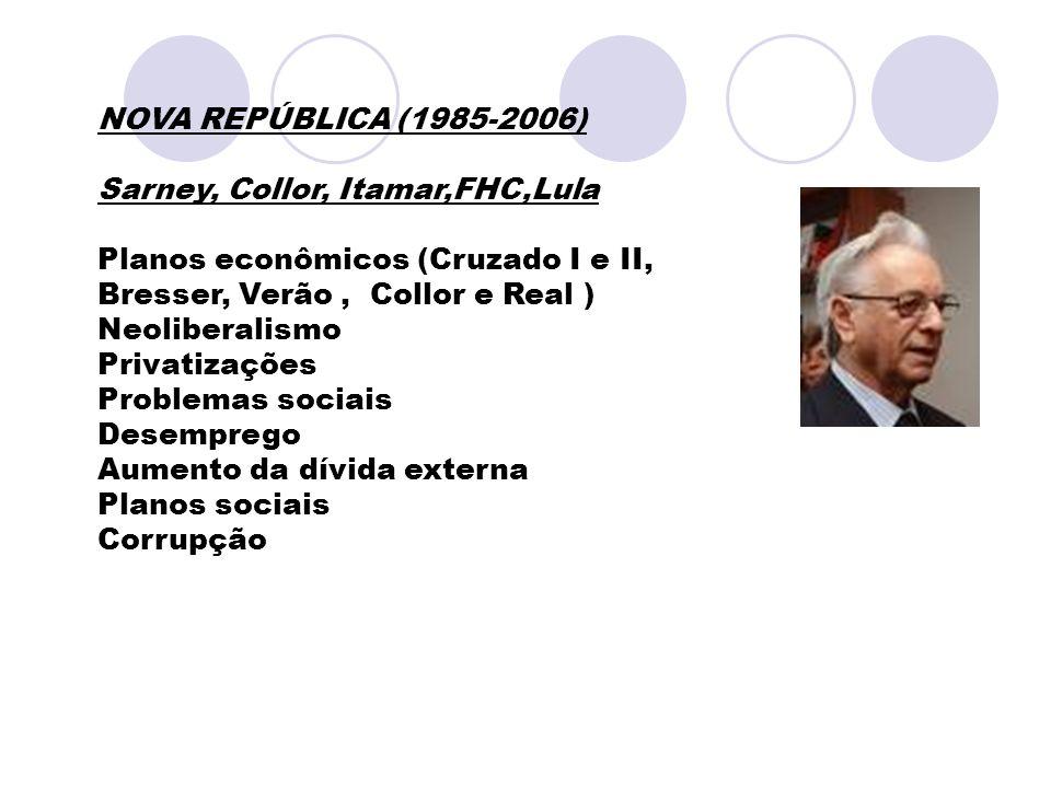 NOVA REPÚBLICA (1985-2006) Sarney, Collor, Itamar,FHC,Lula Planos econômicos (Cruzado I e II, Bresser, Verão, Collor e Real ) Neoliberalismo Privatiza