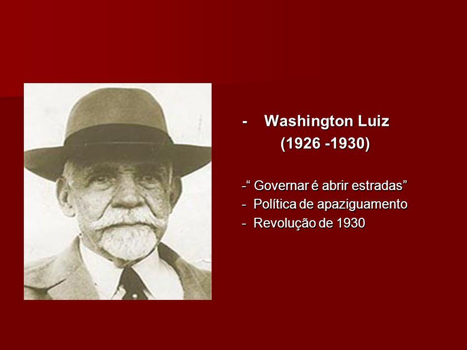 - Washington Luiz (1926 -1930) (1926 -1930) - Governar é abrir estradas - Política de apaziguamento - Revolução de 1930