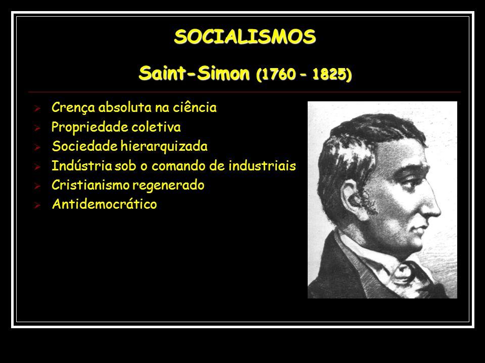 SOCIALISMOS Saint-Simon (1760 – 1825) Crença absoluta na ciência Propriedade coletiva Sociedade hierarquizada Indústria sob o comando de industriais C