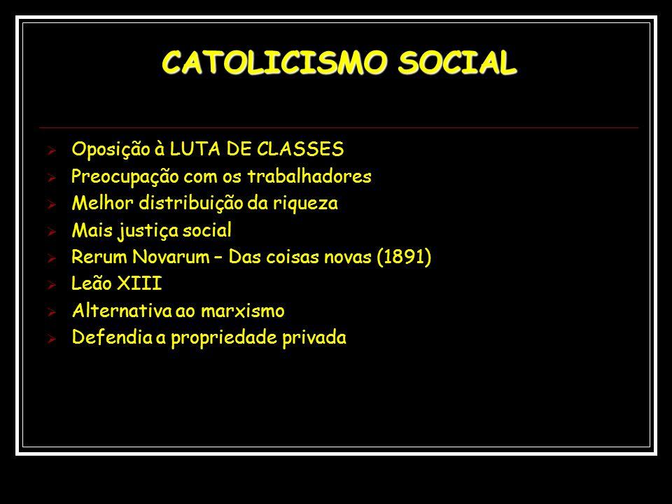 CATOLICISMO SOCIAL Oposição à LUTA DE CLASSES Preocupação com os trabalhadores Melhor distribuição da riqueza Mais justiça social Rerum Novarum – Das