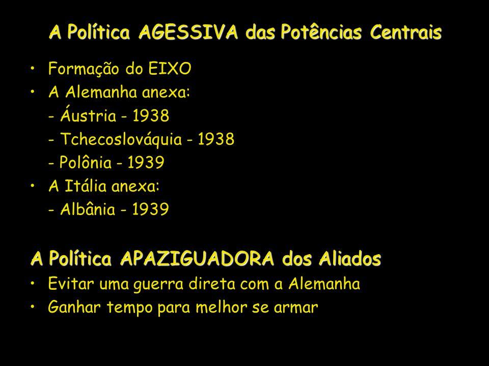 A Política AGESSIVA das Potências Centrais Formação do EIXO A Alemanha anexa: - Áustria - 1938 - Tchecoslováquia - 1938 - Polônia - 1939 A Itália anex
