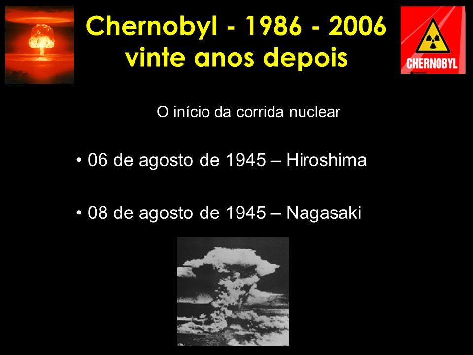 Chernobyl - 1986 - 2006 vinte anos depois O início da corrida nuclear 06 de agosto de 1945 – Hiroshima 08 de agosto de 1945 – Nagasaki