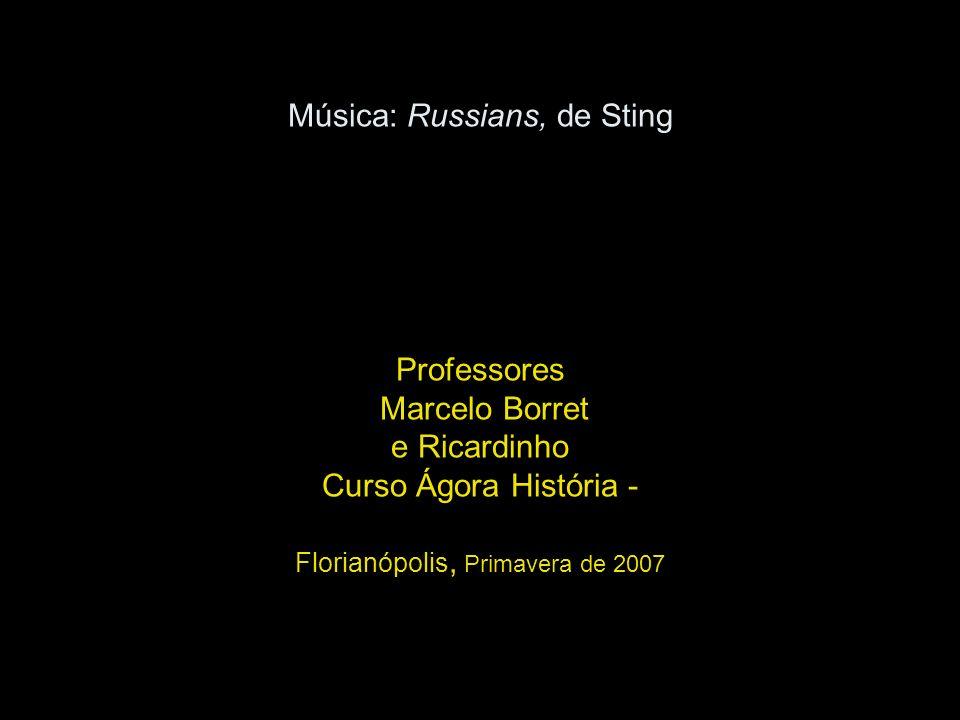 Música: Russians, de Sting Professores Marcelo Borret e Ricardinho Curso Ágora História - Florianópolis, Primavera de 2007