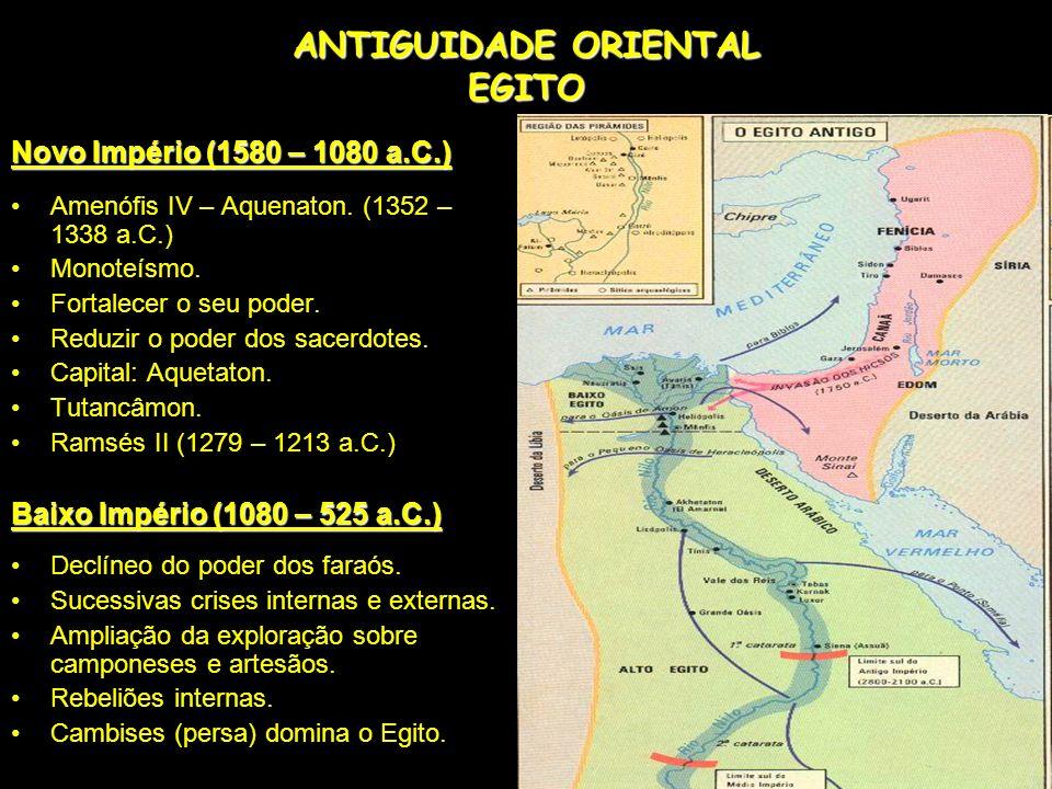 ANTIGUIDADE ORIENTAL EGITO Novo Império (1580 – 1080 a.C.) Amenófis IV – Aquenaton. (1352 – 1338 a.C.) Monoteísmo. Fortalecer o seu poder. Reduzir o p