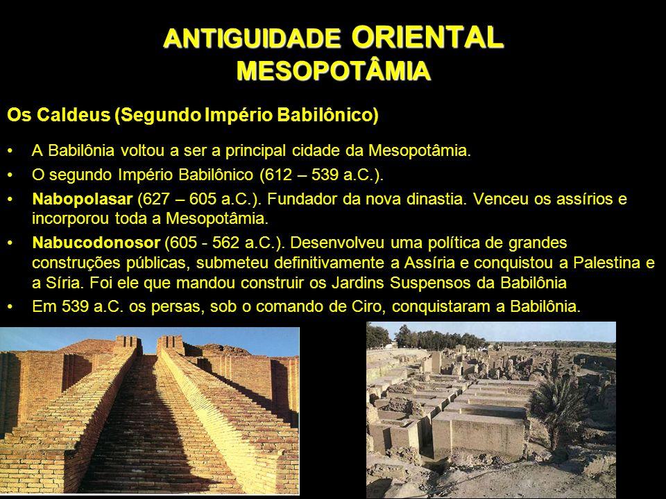 ANTIGUIDADE ORIENTAL MESOPOTÂMIA Os Caldeus (Segundo Império Babilônico) A Babilônia voltou a ser a principal cidade da Mesopotâmia. O segundo Império