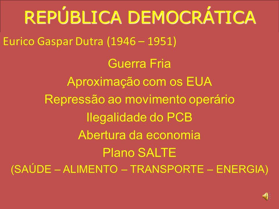 REPÚBLICA DEMOCRÁTICA Eurico Gaspar Dutra (1946 – 1951) Guerra Fria Aproximação com os EUA Repressão ao movimento operário Ilegalidade do PCB Abertura da economia Plano SALTE (SAÚDE – ALIMENTO – TRANSPORTE – ENERGIA)