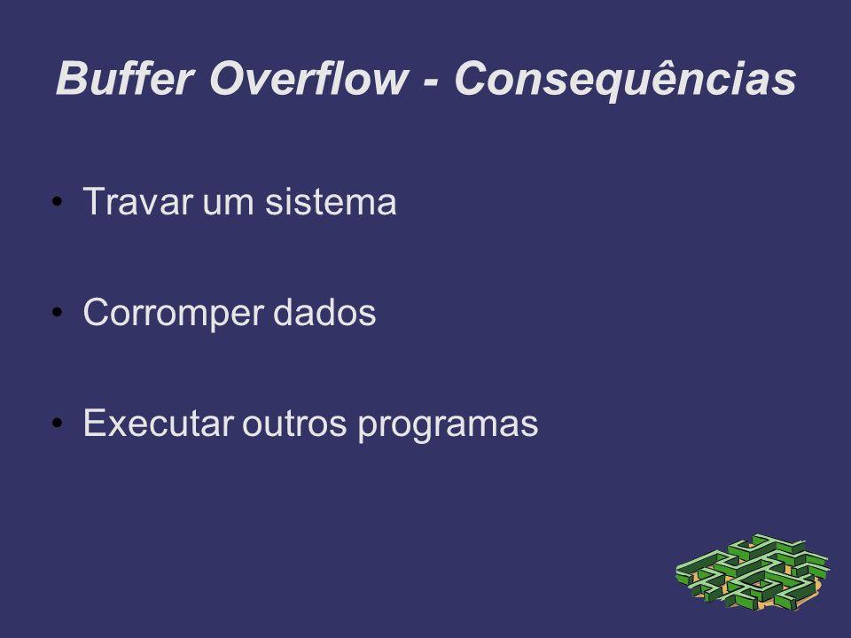 Buffer Overflow - Consequências Travar um sistema Corromper dados Executar outros programas