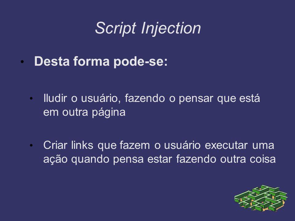 Script Injection Desta forma pode-se: Iludir o usuário, fazendo o pensar que está em outra página Criar links que fazem o usuário executar uma ação qu