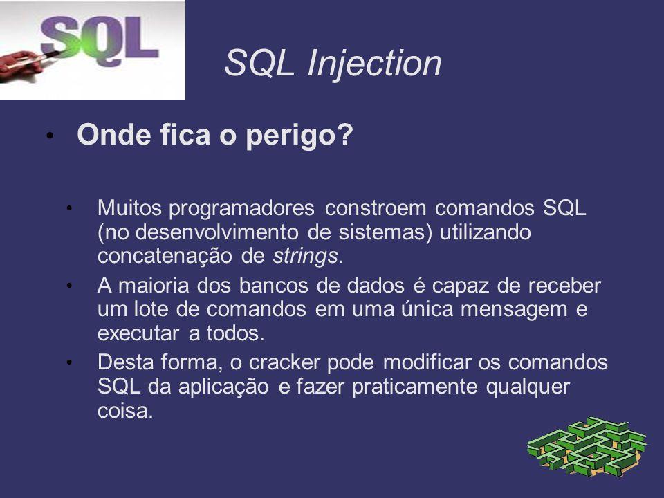 SQL Injection Onde fica o perigo? Muitos programadores constroem comandos SQL (no desenvolvimento de sistemas) utilizando concatenação de strings. A m