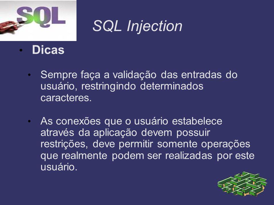 SQL Injection Dicas Sempre faça a validação das entradas do usuário, restringindo determinados caracteres. As conexões que o usuário estabelece atravé