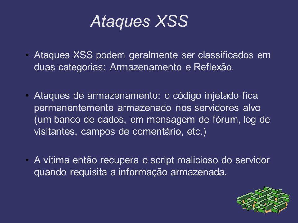 Ataques XSS Ataques XSS podem geralmente ser classificados em duas categorias: Armazenamento e Reflexão. Ataques de armazenamento: o código injetado f