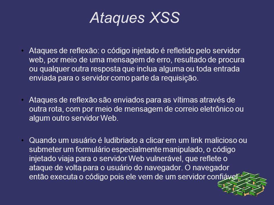 Ataques XSS Ataques de reflexão: o código injetado é refletido pelo servidor web, por meio de uma mensagem de erro, resultado de procura ou qualquer o