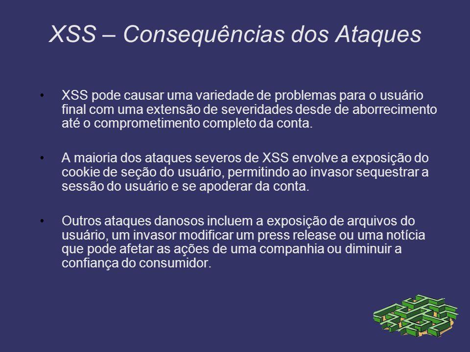 XSS – Consequências dos Ataques XSS pode causar uma variedade de problemas para o usuário final com uma extensão de severidades desde de aborrecimento