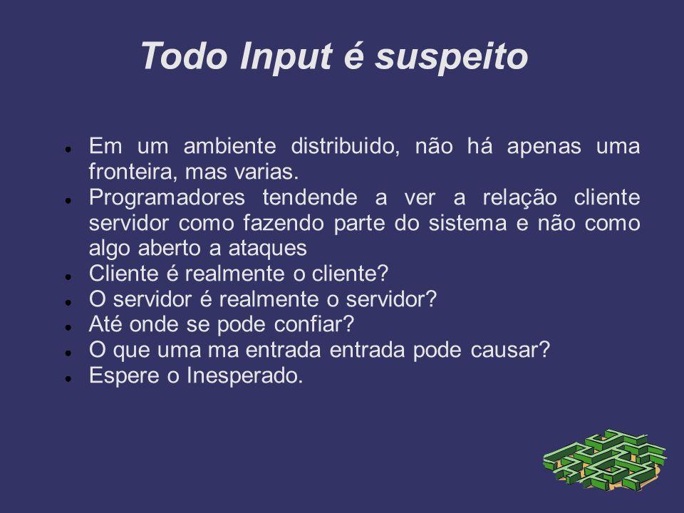 Todo Input é suspeito Em um ambiente distribuido, não há apenas uma fronteira, mas varias. Programadores tendende a ver a relação cliente servidor com