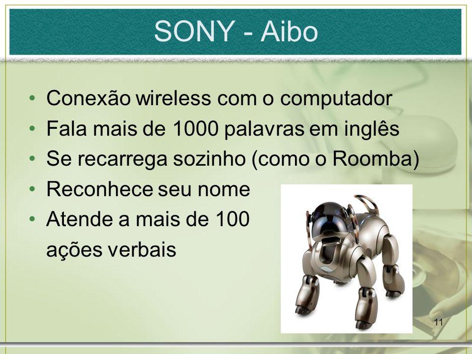11 SONY - Aibo Conexão wireless com o computador Fala mais de 1000 palavras em inglês Se recarrega sozinho (como o Roomba) Reconhece seu nome Atende a