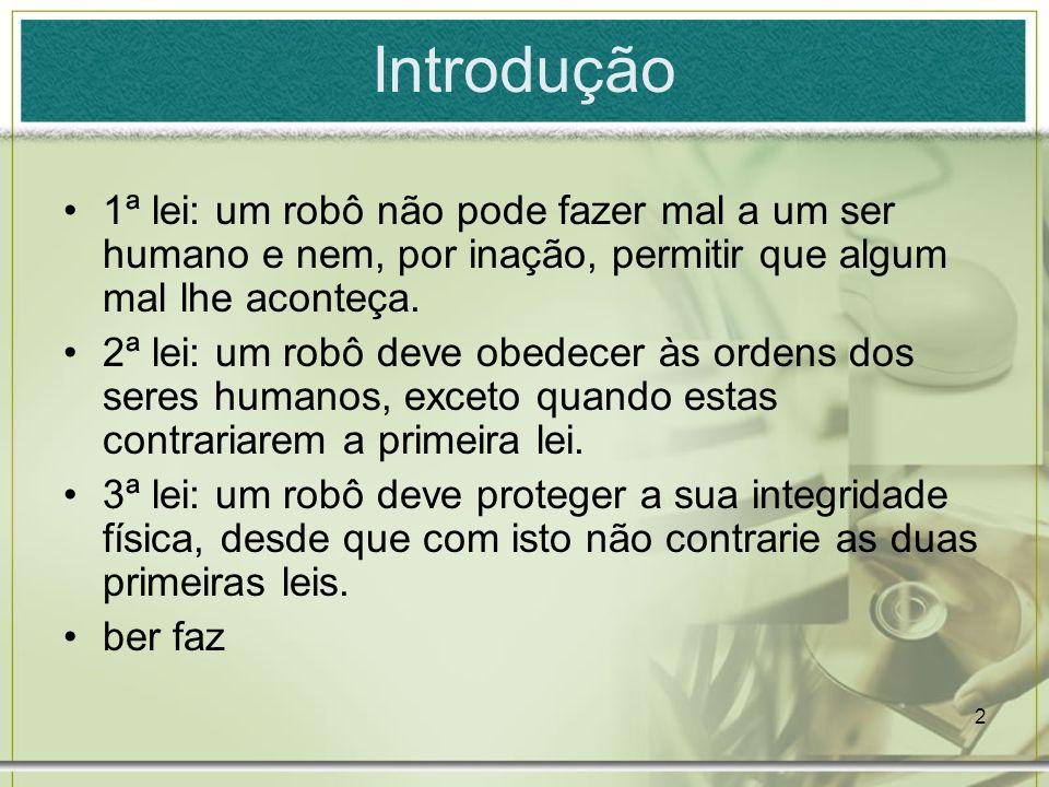 2 Introdução 1ª lei: um robô não pode fazer mal a um ser humano e nem, por inação, permitir que algum mal lhe aconteça. 2ª lei: um robô deve obedecer