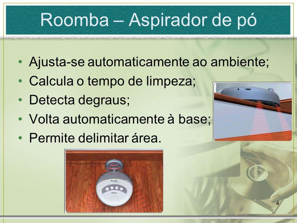 4 Roomba – Aspirador de pó Ajusta-se automaticamente ao ambiente; Calcula o tempo de limpeza; Detecta degraus; Volta automaticamente à base; Permite d