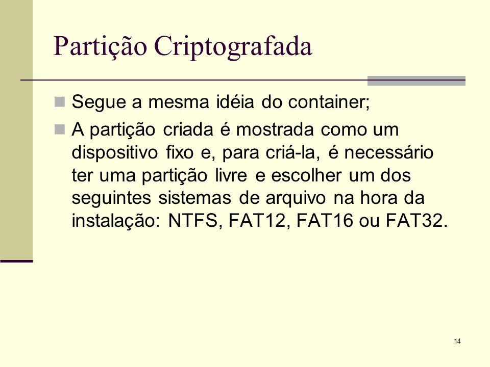 14 Partição Criptografada Segue a mesma idéia do container; A partição criada é mostrada como um dispositivo fixo e, para criá-la, é necessário ter uma partição livre e escolher um dos seguintes sistemas de arquivo na hora da instalação: NTFS, FAT12, FAT16 ou FAT32.