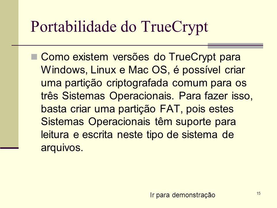 15 Portabilidade do TrueCrypt Como existem versões do TrueCrypt para Windows, Linux e Mac OS, é possível criar uma partição criptografada comum para os três Sistemas Operacionais.