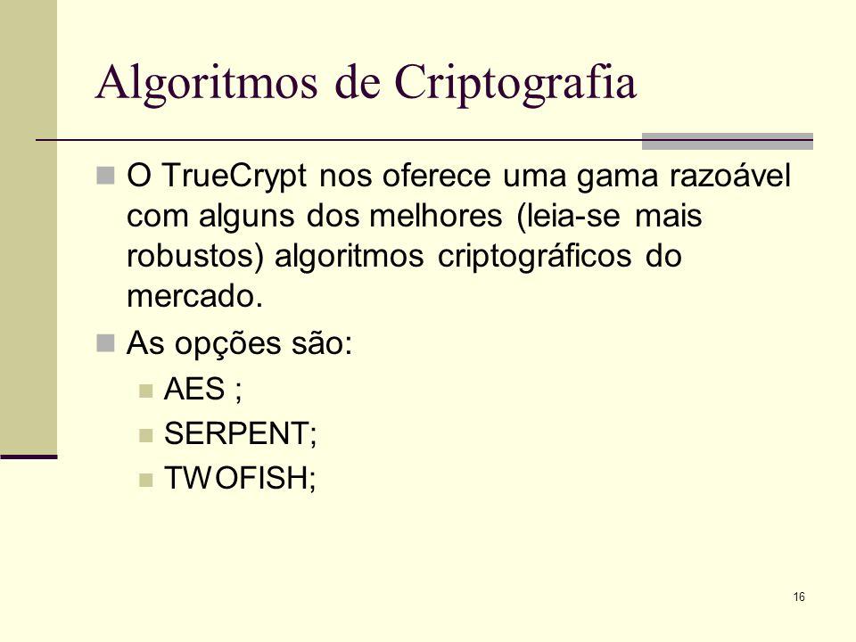 16 Algoritmos de Criptografia O TrueCrypt nos oferece uma gama razoável com alguns dos melhores (leia-se mais robustos) algoritmos criptográficos do mercado.
