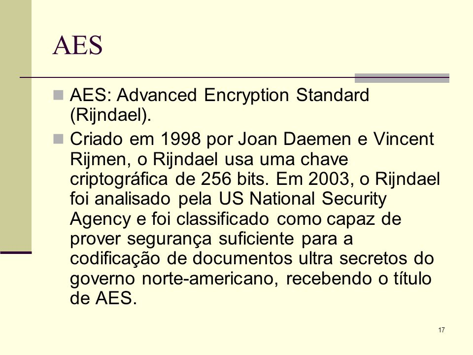 17 AES AES: Advanced Encryption Standard (Rijndael). Criado em 1998 por Joan Daemen e Vincent Rijmen, o Rijndael usa uma chave criptográfica de 256 bi