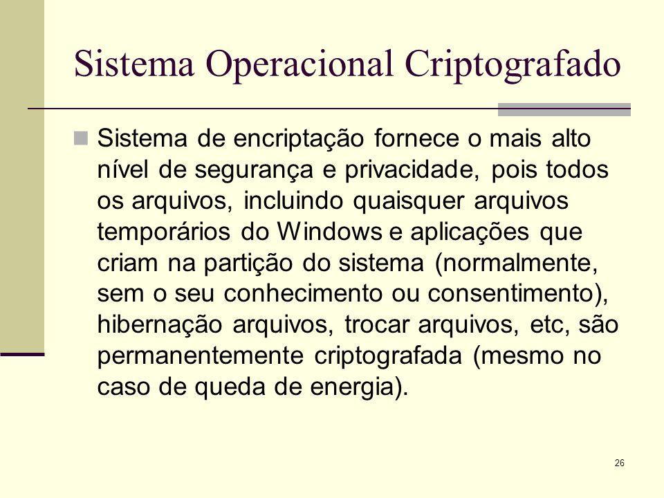 26 Sistema Operacional Criptografado Sistema de encriptação fornece o mais alto nível de segurança e privacidade, pois todos os arquivos, incluindo quaisquer arquivos temporários do Windows e aplicações que criam na partição do sistema (normalmente, sem o seu conhecimento ou consentimento), hibernação arquivos, trocar arquivos, etc, são permanentemente criptografada (mesmo no caso de queda de energia).