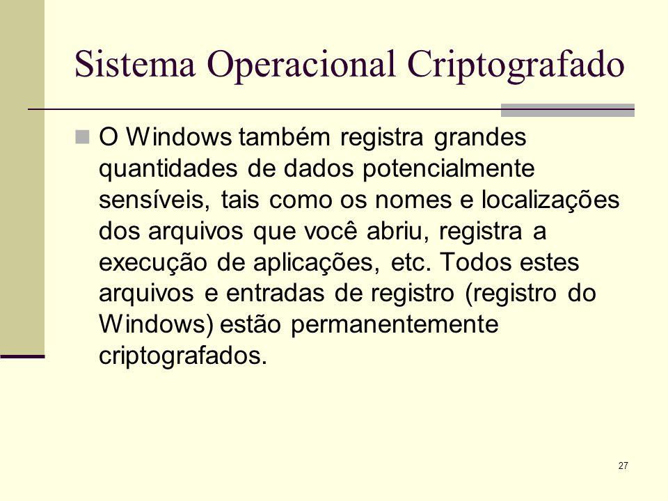 27 Sistema Operacional Criptografado O Windows também registra grandes quantidades de dados potencialmente sensíveis, tais como os nomes e localizações dos arquivos que você abriu, registra a execução de aplicações, etc.