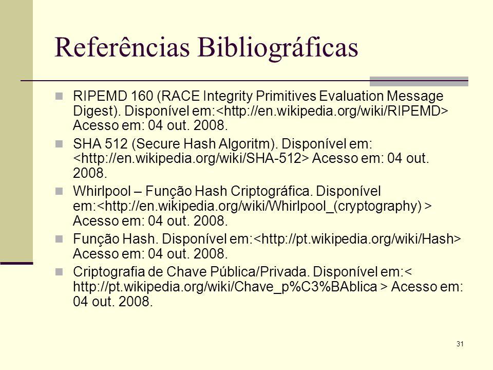 31 Referências Bibliográficas RIPEMD 160 (RACE Integrity Primitives Evaluation Message Digest). Disponível em: Acesso em: 04 out. 2008. SHA 512 (Secur