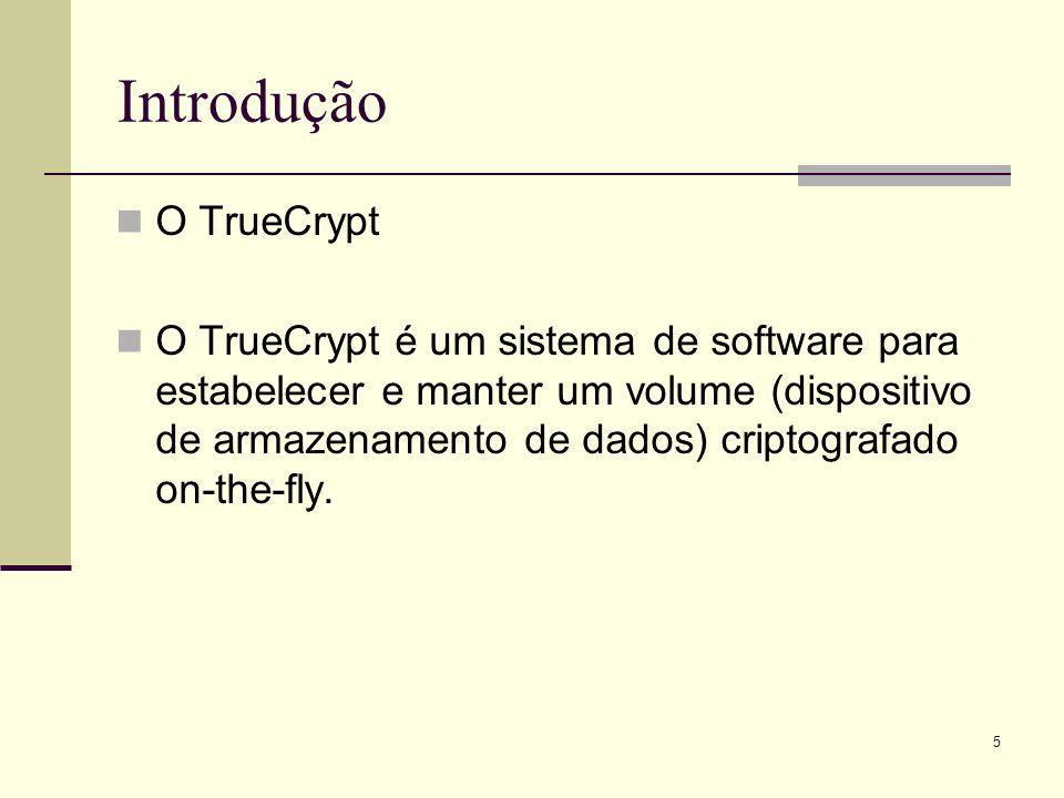 5 Introdução O TrueCrypt O TrueCrypt é um sistema de software para estabelecer e manter um volume (dispositivo de armazenamento de dados) criptografado on-the-fly.